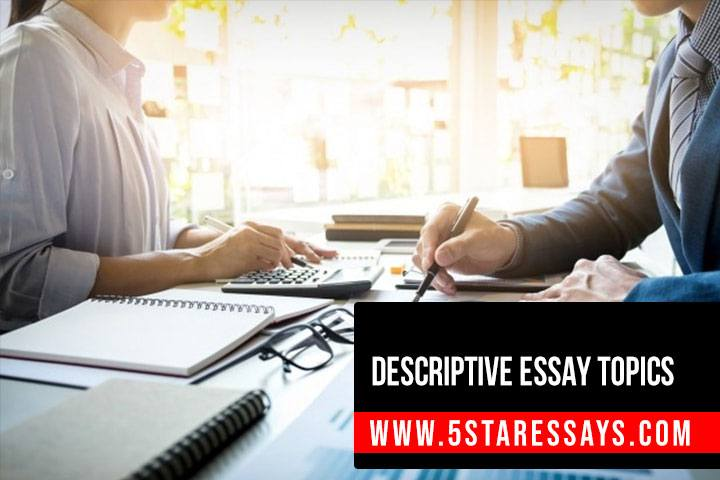Descriptive Essay Topics - 100+ Topics Recommended by Experts